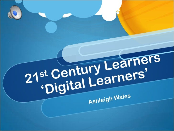 21st Century Learners'Digital Learners'<br />Ashleigh Wales<br />