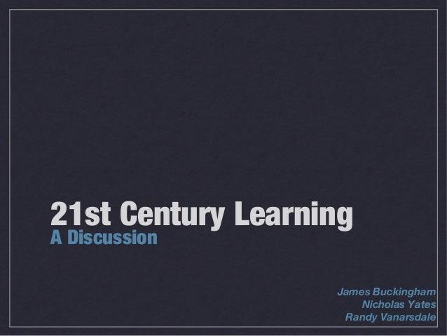21st Century LearningA Discussion                   James Buckingham                       Nicholas Yates                 ...
