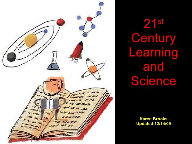 21 st  Century Learning and Science Karen Brooks Updated 12/14/09