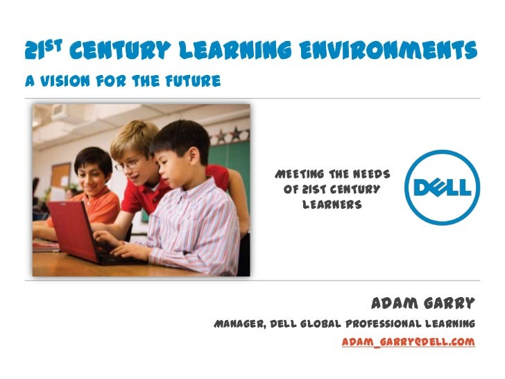 21st Century Learning EnvironmentsA Vision for the Future<br />MEETING THE NEEDS OF 21ST CENTURY LEARNERS<br />Adam Garry<...