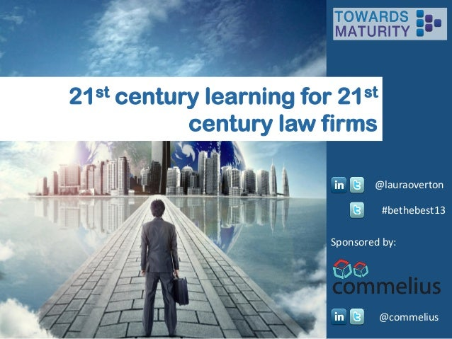 21st century learning for 21st century law firms @lauraoverton #bethebest13 Sponsored by:  @commelius