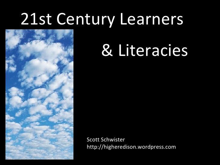 21st Century Learners & Literacies Scott Schwister http://higheredison.wordpress.com