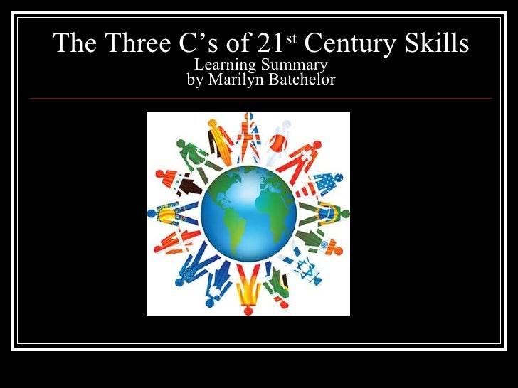 The Three C's of 21 st  Century Skills Learning Summary by Marilyn Batchelor