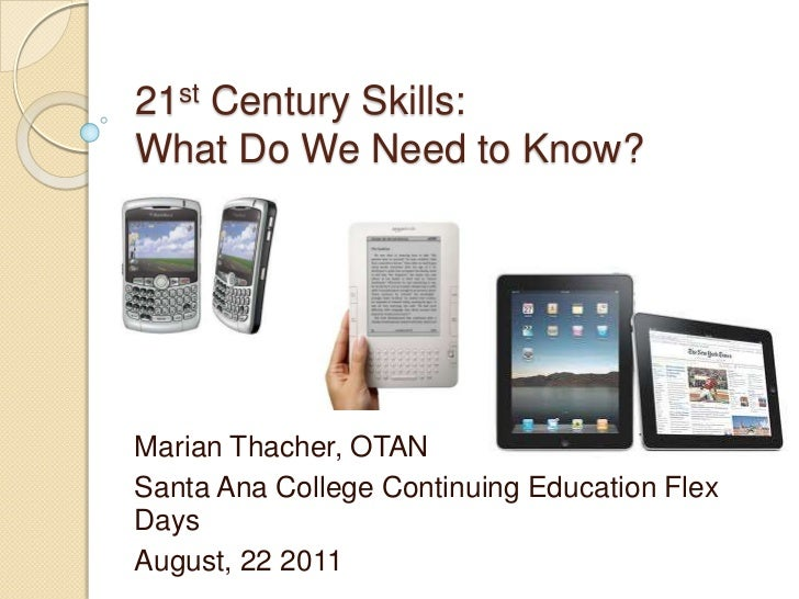 21st Century Skills:What Do We Need to Know?<br />Marian Thacher, OTAN<br />Santa Ana College Continuing Education Flex Da...