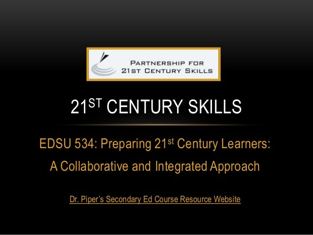 EDSU 534: Preparing 21st Century Learners: A Collaborative and Integrated Approach Dr. Piper's Secondary Ed Course Resourc...
