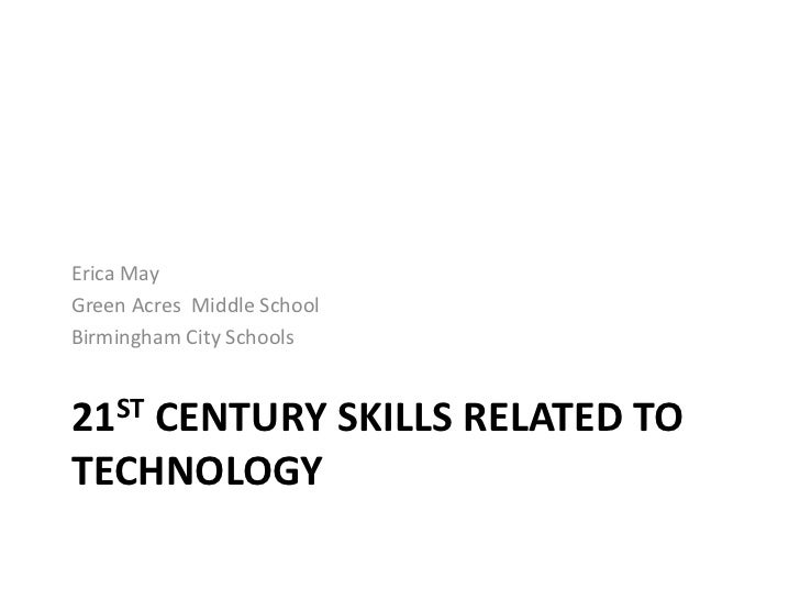 21ST Century skills related to technology<br />Erica May<br />Green Acres  Middle School<br />Birmingham City Schools<br />