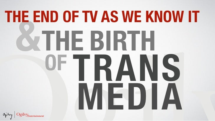 The End of TV as We Know It & The Birth of Transmedia