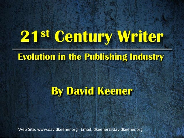21st Century Writer By David Keener Evolution in the Publishing Industry Web Site: www.davidkeener.org Email: dkeener@davi...