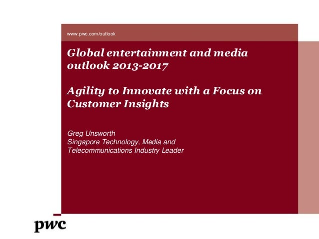 Global entertainment and mediaoutlook 2013-2017Agility to Innovate with a Focus onCustomer InsightsGreg UnsworthSingapore ...