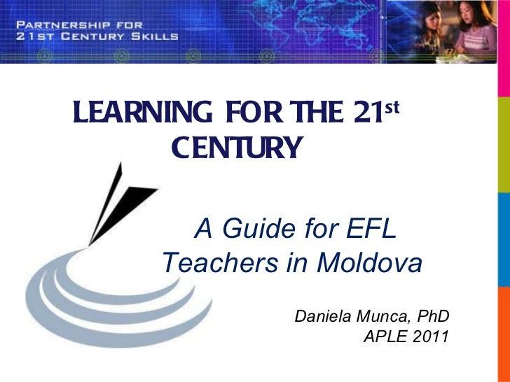 LEARNING FOR THE 21 st  CENTURY A Guide for EFL Teachers in Moldova  Daniela Munca, PhD APLE 2011