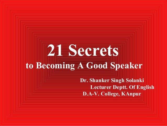 21 Secrets to Becoming A Good Speaker Dr. Shanker Singh Solanki Lecturer Deptt. Of English D.A-V. College, KAnpur