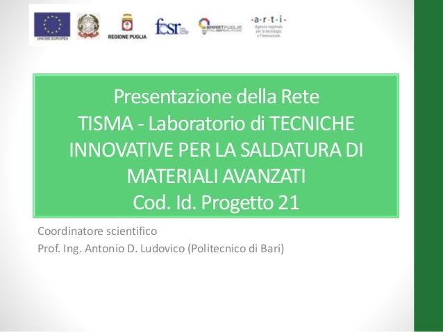 Presentazione della Rete TISMA - Laboratorio di TECNICHE INNOVATIVE PER LA SALDATURA DI MATERIALI AVANZATI Cod. Id. Proget...