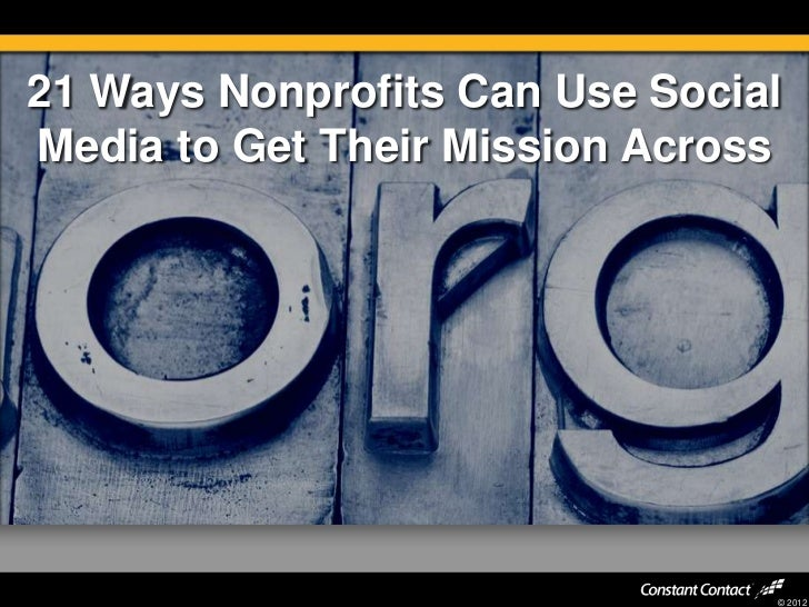 21 Ways Nonprofits Can Use SocialMedia to Get Their Mission Across                                © 2012