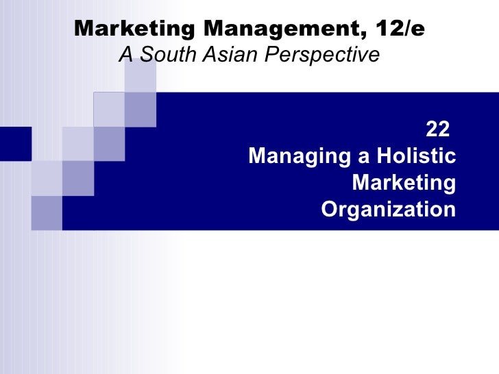 Marketing Management, 12/e A South Asian Perspective 22  Managing a Holistic Marketing Organization