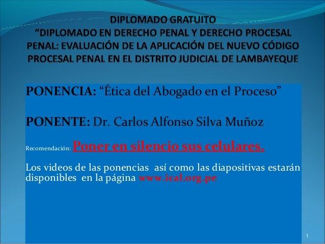 """PONENCIA: """"Ética del Abogado en el Proceso"""" PONENTE: Dr. Carlos Alfonso Silva Muñoz Recomendación: Poner en silencio sus c..."""