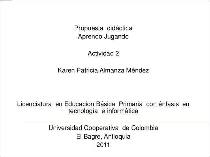 Propuesta  didáctica<br />Aprendo Jugando<br />Actividad 2<br />Karen Patricia Almanza Méndez<br />Licenciatura  en Educac...