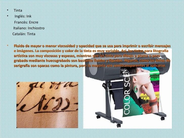 •    Tinta•    Inglés: Ink     Francés: Encre    Italiano: Inchiostro    Catalán: Tinta•   Fluido de mayor o menor viscosi...