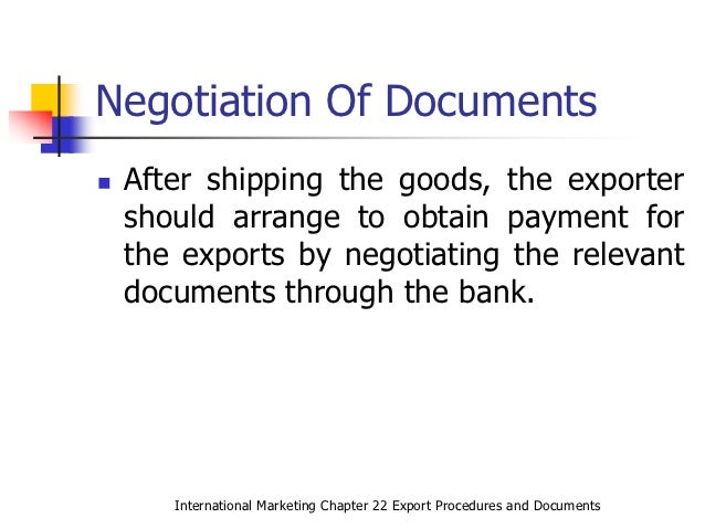 export procedures High import tariffs and multiplicity of exemptions and export promotion schemes also contribute in complicating the documentation and procedures so, a proper knowledge of the custom rules and regulation becomes important for the exporter for clearance of export goods, the exporter or export agent has to undertake the following formalities.