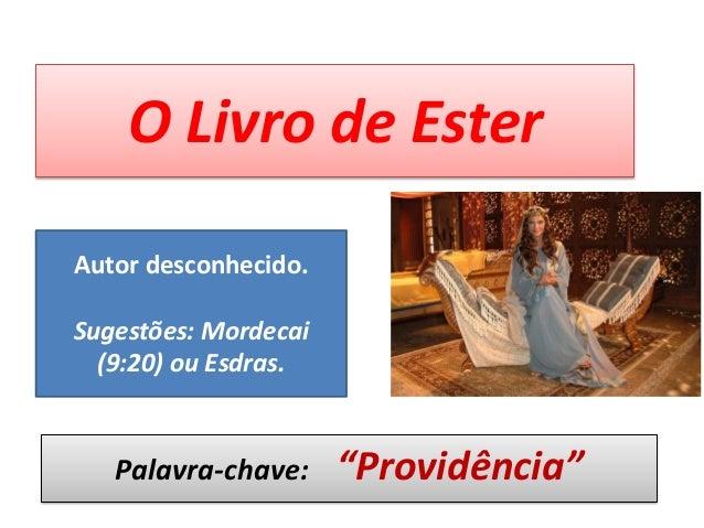 """O Livro de Ester Palavra-chave: """"Providência"""" Autor desconhecido. Sugestões: Mordecai (9:20) ou Esdras."""