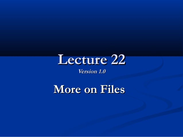 Lecture 22Lecture 22 Version 1.0Version 1.0 More on FilesMore on Files