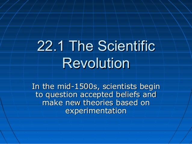 22.1 The Scientific22.1 The ScientificRevolutionRevolutionIn the mid-1500s, scientists beginIn the mid-1500s, scientists b...