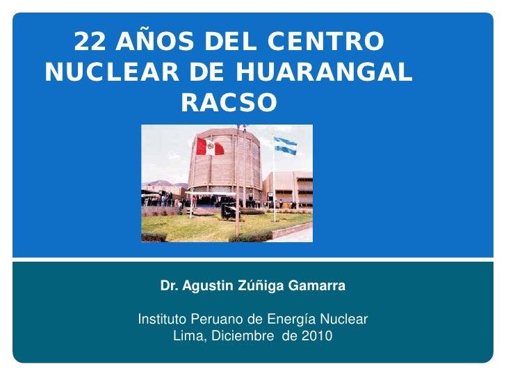 22 AÑOS DEL CENTRONUCLEAR DE HUARANGAL       RACSO        Dr. Agustin Zúñiga Gamarra     Instituto Peruano de Energía Nucl...
