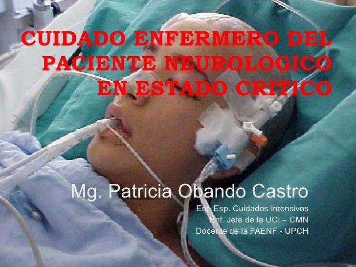 CUIDADO ENFERMERO DEL PACIENTE NEUROLOGICO EN ESTADO CRITICO Mg. Patricia Obando Castro Enf. Esp. Cuidados Intensivos Enf....