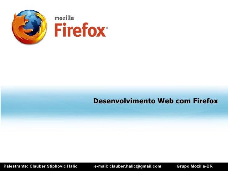 Desenvolvimento Web com Firefox     Palestrante: Clauber Stipkovic Halic   e-mail: clauber.halic@gmail.com   Grupo Mozilla...