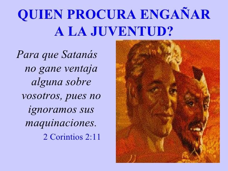 QUIEN PROCURA ENGAÑAR A LA JUVENTUD? <ul><li>Para que Satanás no gane ventaja alguna sobre vosotros, pues no ignoramos sus...