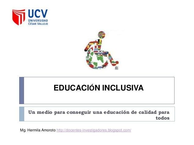 EDUCACIÓN INCLUSIVA    Un medio para conseguir una educación de calidad para                                              ...