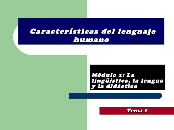 Características del lenguaje humano Módulo 1: La lingüística, la lengua y la didáctica Tema   1