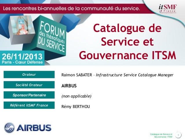 Catalogue de Service et Gouvernance ITSM Orateur Société Orateur  Raimon SABATER – Infrastructure Service Catalogue Manage...