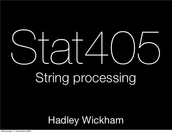 Stat405                String processing                                   Hadley Wickham Wednesday, 11 November 2009