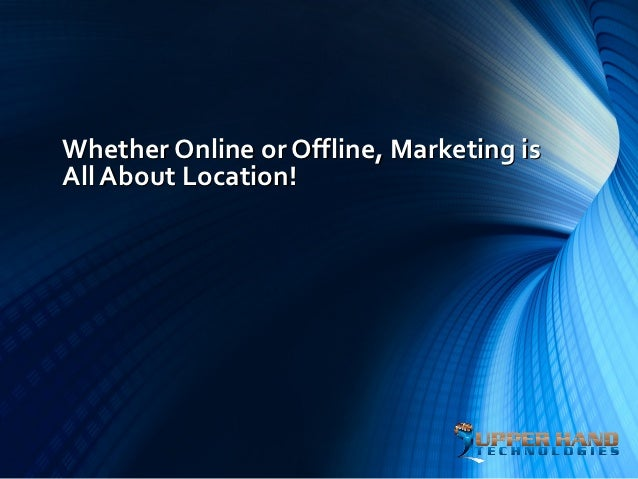 Whether Online or Offline, Marketing isAll About Location!