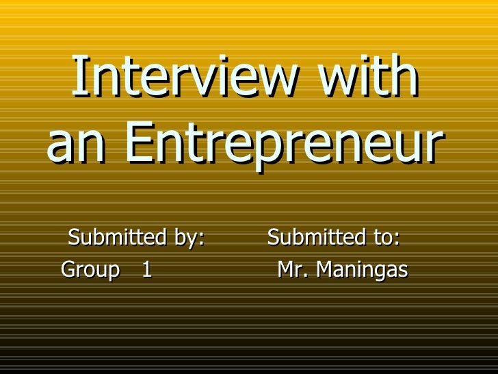 Interview with an Entrepreneur Submitted by:  Submitted to: Group  1  Mr. Maningas