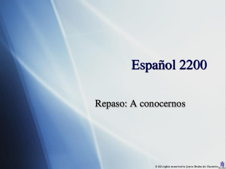 Español 2200Repaso: A conocernos             © All rights reserved to Joyce Bruhn de Garavito