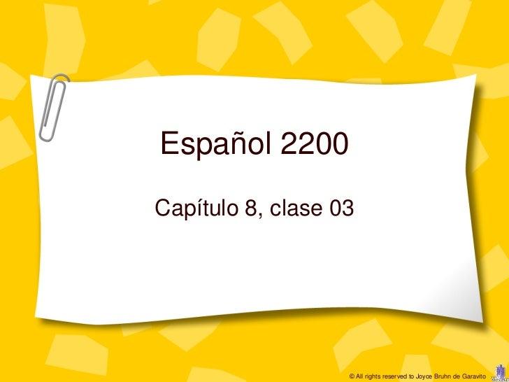 Español 2200Capítulo 8, clase 03                   © All rights reserved to Joyce Bruhn de Garavito