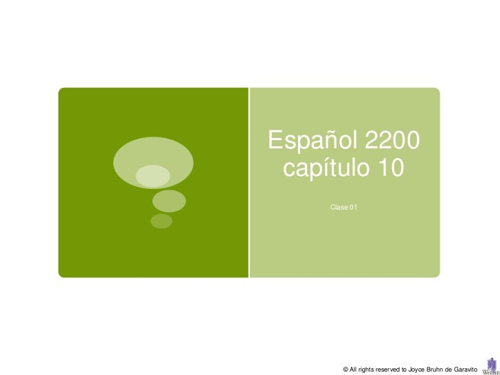 Español 2200 capítulo 10    Clase 01       © All rights reserved to Joyce Bruhn de Garavito
