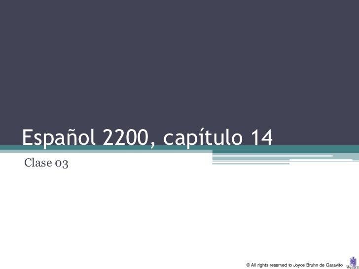 Español 2200, capítulo 14Clase 03                      © All rights reserved to Joyce Bruhn de Garavito