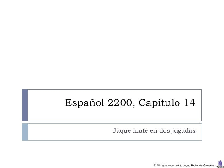 Español 2200, Capítulo 14         Jaque mate en dos jugadas                     © All rights reserved to Joyce Bruhn de Ga...