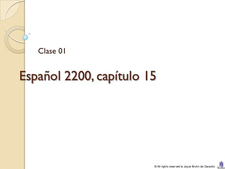 Clase 01Español 2200, capítulo 15                        © All rights reserved to Joyce Bruhn de Garavito