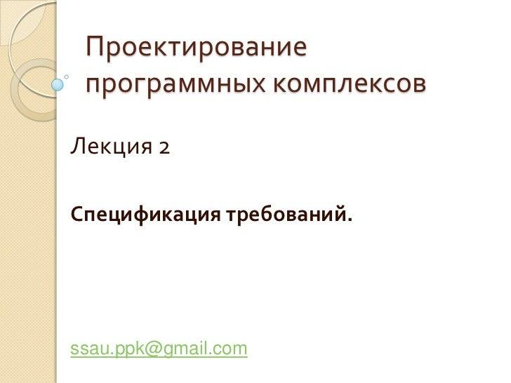 Проектирование программных комплексов<br />Лекция 2<br />Спецификация требований.<br />ssau.ppk@gmail.com<br />