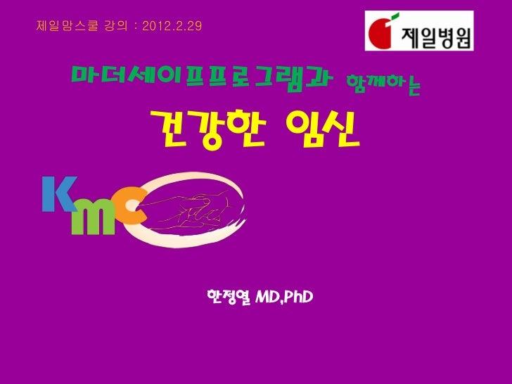 제일맘스쿨 강의 : 2012.2.29    마더세이프프로그램과                      함께하는             건강한 임신                       한정열 MD,PhD