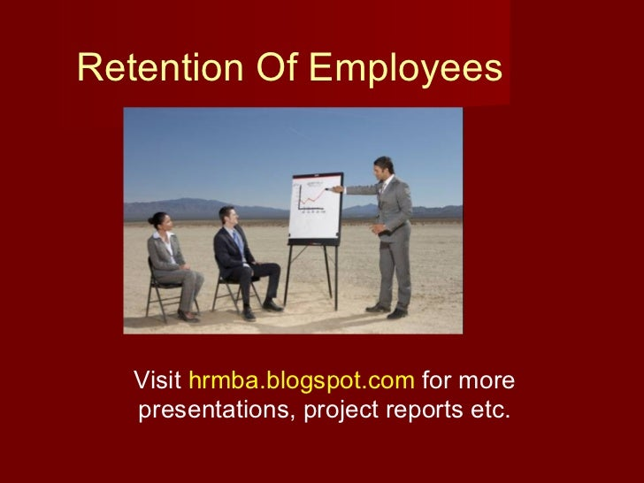 Retention Of Employees Visit  hrmba.blogspot.com  for more presentations, project reports etc.