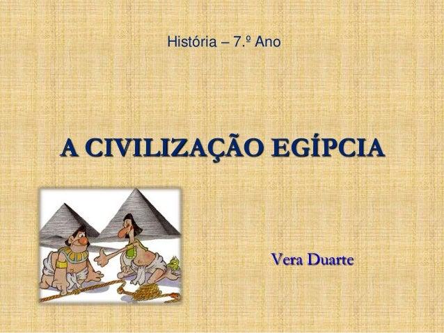 História – 7.º Ano  A CIVILIZAÇÃO EGÍPCIA  Vera Duarte