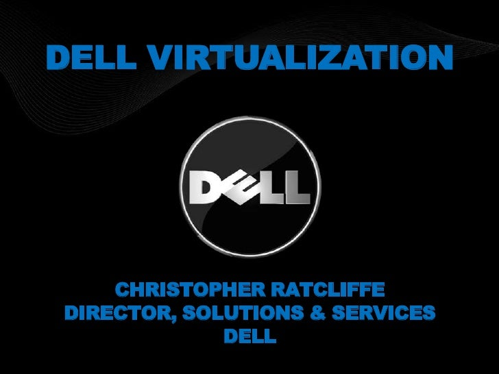 DELL VIRTUALIZATION<br />Christopher Ratcliffe<br />Director, Solutions & Services<br />Dell<br />