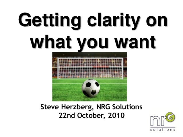 Getting clarity on what you want Steve Herzberg, NRG Solutions 22nd October, 2010