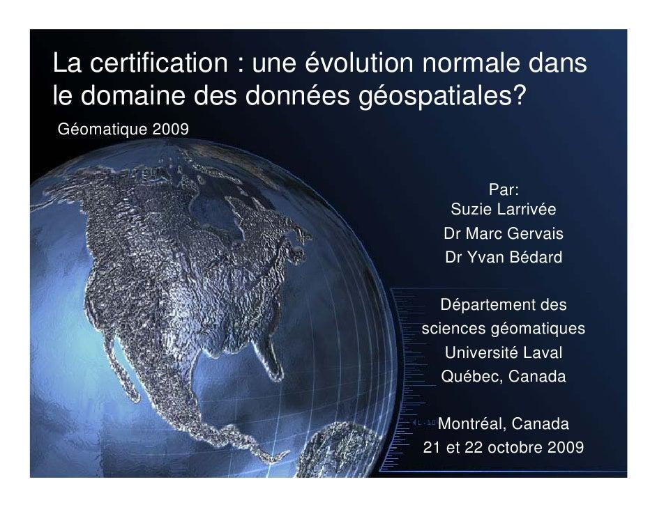 La certification : une évolution normale dans le domaine des données géospatiales? Géomatique 2009                        ...