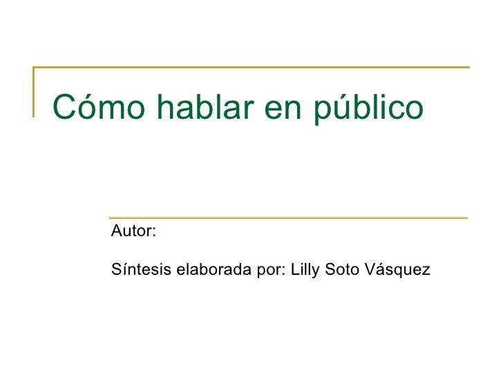 Cómo hablar en público  Autor:  Síntesis elaborada por: Lilly Soto Vásquez