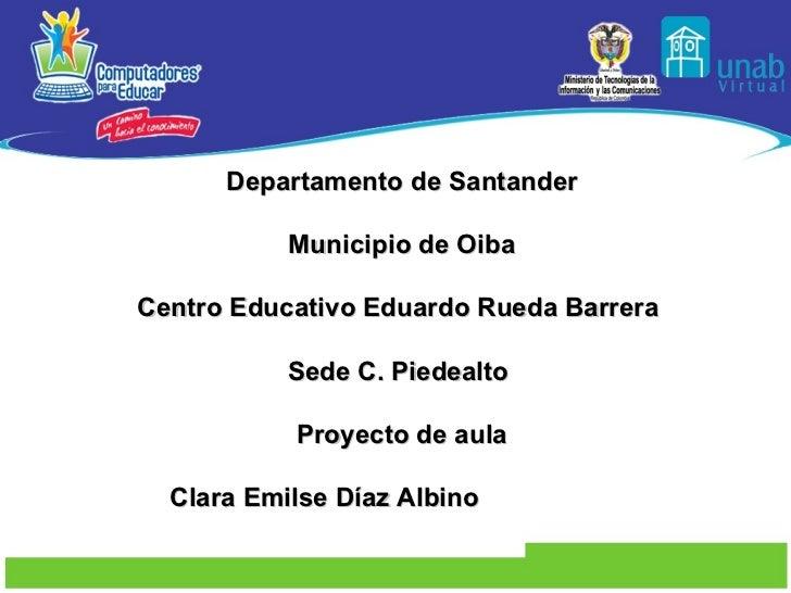 Departamento de Santander Municipio de Oiba Centro Educativo Eduardo Rueda Barrera  Sede C. Piedealto  Proyecto de aula Cl...